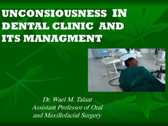 UNCONSIOUSNESS IN DENTAL CLINIC AND ITS MANAGMENT  Dr. Wael M. Talaat Assistant Professor of Oral and Maxillofacial Surger...