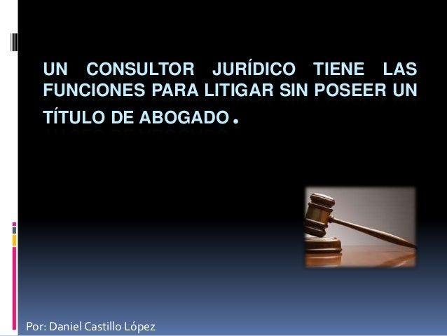 UN CONSULTOR JURÍDICO TIENE LAS   FUNCIONES PARA LITIGAR SIN POSEER UN   TÍTULO DE ABOGADO.Por: Daniel Castillo López