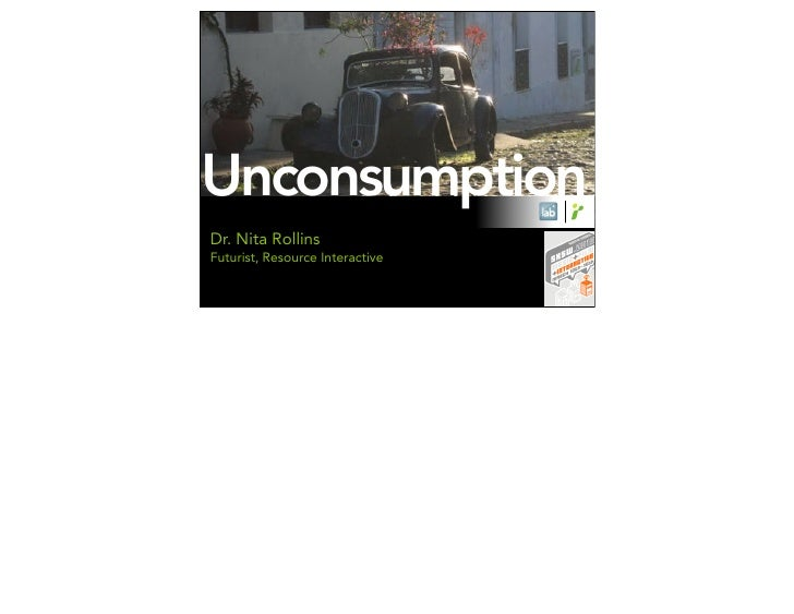 Unconsumption Dr. Nita Rollins Futurist, Resource Interactive