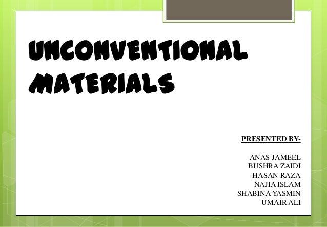 UNCONVENTIONAL MATERIALS PRESENTED BY- ANAS JAMEEL BUSHRA ZAIDI HASAN RAZA NAJIA ISLAM SHABINA YASMIN UMAIR ALI
