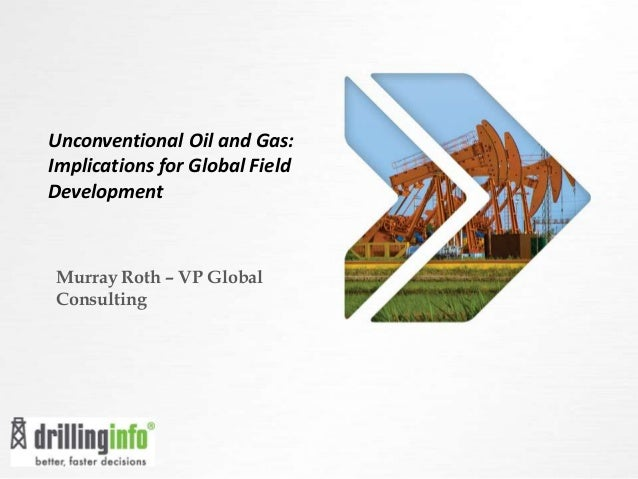 Unconventional Oil and Gas: Implications for Global Field Development Murray Roth – VP Global Consulting
