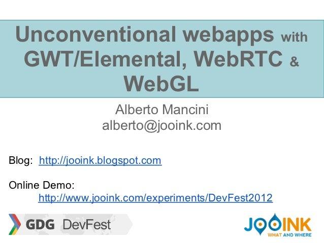 Unconventional webapps with  GWT/Elemental, WebRTC &          WebGL                     Alberto Mancini                   ...