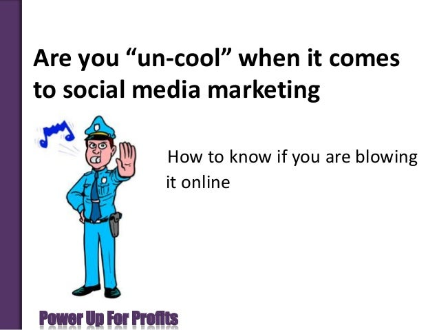 "Power Up For ProfitsAre you ""un-cool"" when it comesto social media marketingHow to know if you are blowingit online"