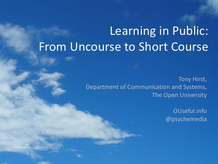 Learning in Public:From Uncourse to Short Course<br />Tony Hirst,<br />Department of Communication and Systems,<br />The O...