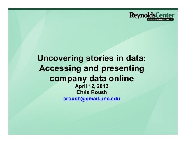 Uncovering stories in data:Accessing and presenting  company data online          April 12, 2013           Chris Roush    ...