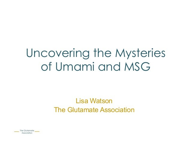Uncovering the Mysteries of Umami and MSG Lisa Watson The Glutamate Association