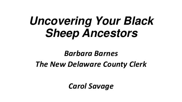 Uncovering Your Black Sheep Ancestors Barbara Barnes The New Delaware County Clerk  Carol Savage