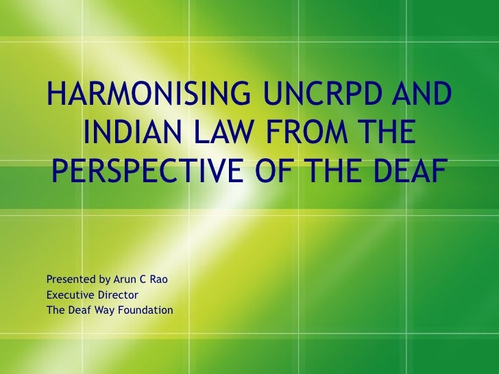 HARMONISING UNCRPD AND INDIAN LAW FROM THE PERSPECTIVE OF THE DEAF Presented by Arun C Rao Executive Director The Deaf Way...