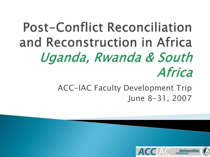 Post-Conflict Reconciliation and Reconstruction in AfricaUganda, Rwanda & South Africa<br />ACC-IAC Faculty Development Tr...