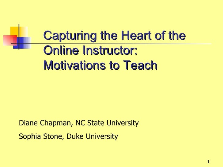 Capturing the Heart of the       Online Instructor:       Motivations to TeachDiane Chapman, NC State UniversitySophia Sto...