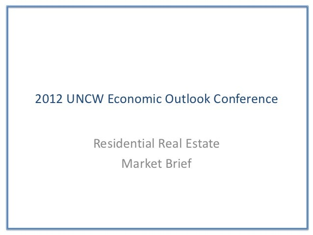 2012 UNCW Economic Outlook Conference        Residential Real Estate             Market Brief