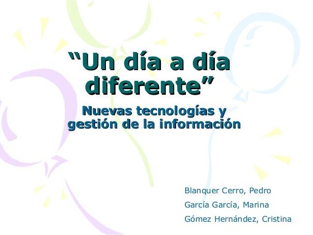 """""""""""Un día a díaUn día a díadiferente""""diferente""""Nuevas tecnologías yNuevas tecnologías ygestión de la informacióngestión de ..."""