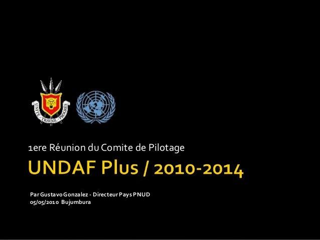 1ere Réunion du Comite de Pilotage Par GustavoGonzalez - Directeur Pays PNUD 05/05/2010 Bujumbura