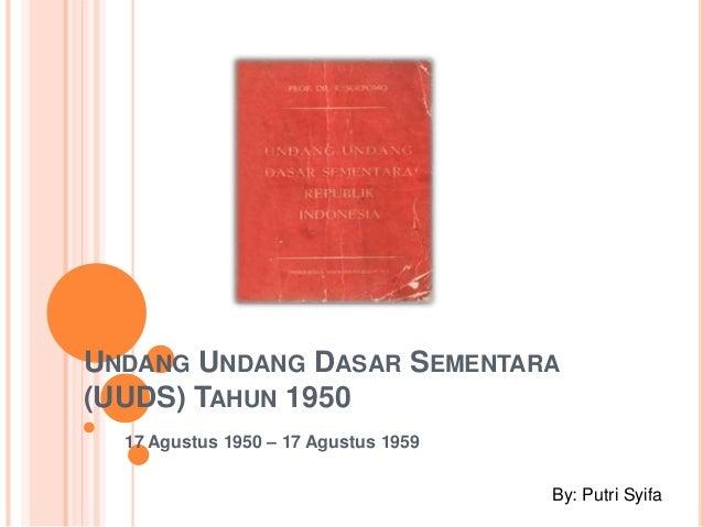 UNDANG UNDANG DASAR SEMENTARA (UUDS) TAHUN 1950 17 Agustus 1950 – 17 Agustus 1959 By: Putri Syifa