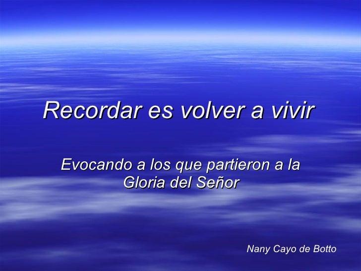 Recordar es volver a vivir   Evocando a los que partieron a la Gloria del Señor Nany Cayo de Botto