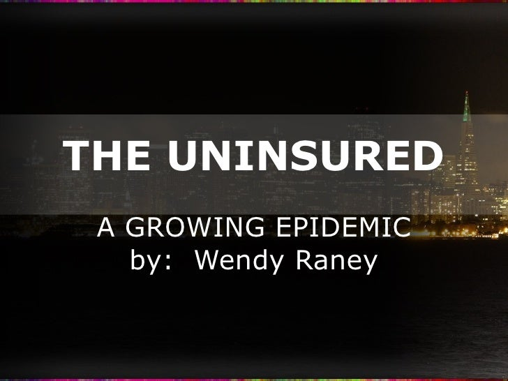 THE UNINSURED A GROWING EPIDEMIC by:  Wendy Raney