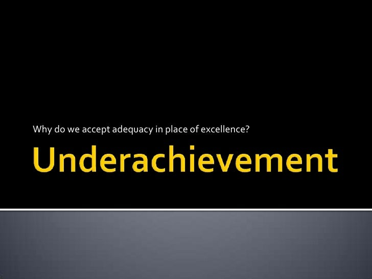 Underachievement<br />Why do we accept adequacy in place of excellence? <br />