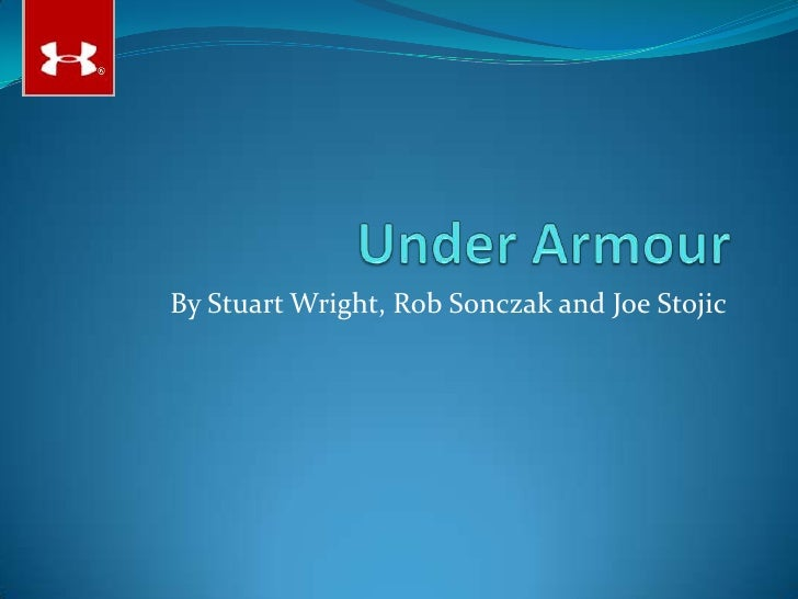 Under Armour<br />By Stuart Wright, Rob Sonczak and Joe Stojic<br />