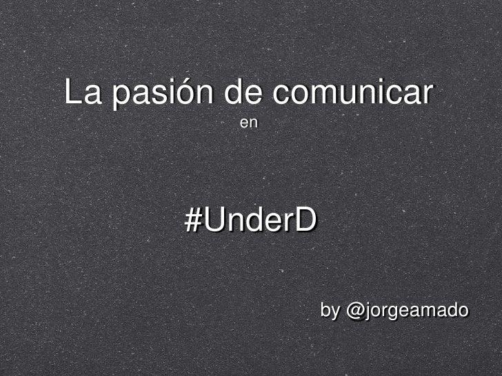 La pasión de comunicaren<br />#UnderD<br />by @jorgeamado<br />
