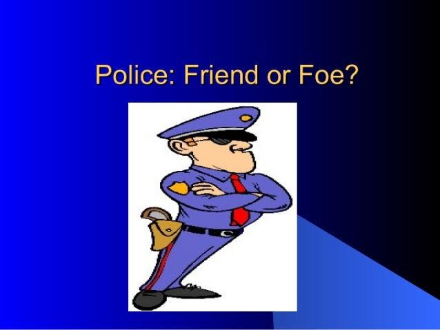Police:  Friend or Foe?