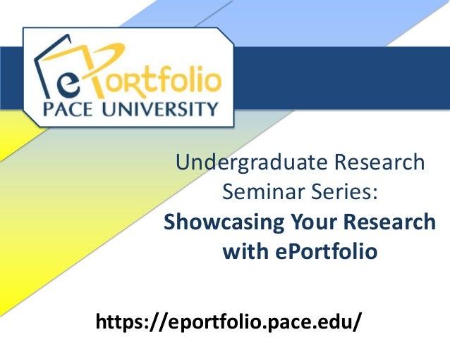 Undergraduate Research Seminar Series: Showcasing Your Research with ePortfolio https://eportfolio.pace.edu/