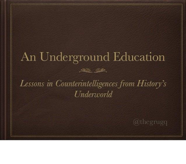An Underground EducationLessons in Counterintelligences from History'sUnderworld@thegrugq
