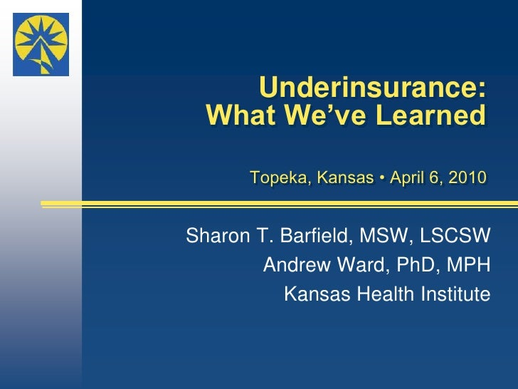Underinsurance: What We've LearnedTopeka, Kansas • April 6, 2010 <br />Sharon T. Barfield, MSW, LSCSW   <br />Andrew Ward,...