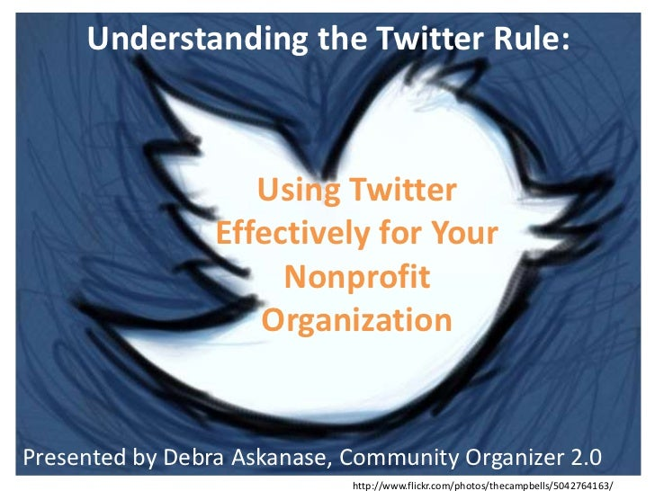 Understanding the Twitter Rule: <br />Using Twitter Effectively for Your Nonprofit Organization<br />Presented by Debra As...