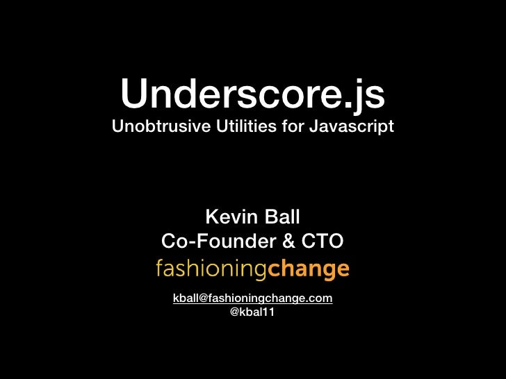 Underscore.jsUnobtrusive Utilities for Javascript          Kevin Ball      Co-Founder & CTO       kball@fashioningchange.c...