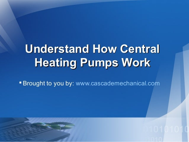 Understand How CentralUnderstand How Central Heating Pumps WorkHeating Pumps Work Brought to you by: www.cascademechanica...