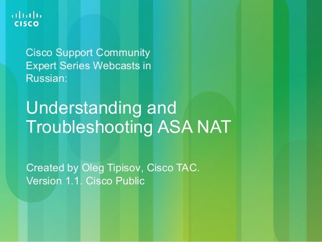 Created by Oleg Tipisov, Cisco TAC. Version 1.1. Cisco Public Understanding and Troubleshooting ASA NAT Cisco Support Comm...