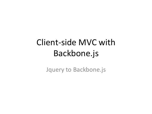 Client-side MVC with     Backbone.js  Jquery to Backbone.js