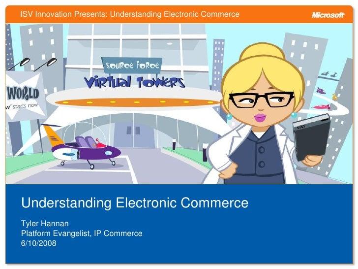ISV Innovation Presents: Understanding Electronic Commerce     Understanding Electronic Commerce Tyler Hannan Platform Eva...