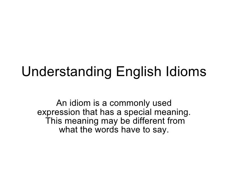 Understanding English Idioms An idiom is a commonly used expression that has a special meaning.  This meaning may be diffe...