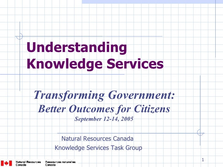 Understanding  Knowledge Services   Natural Resources Canada  Knowledge Services Task Group Transforming Government:  Bett...