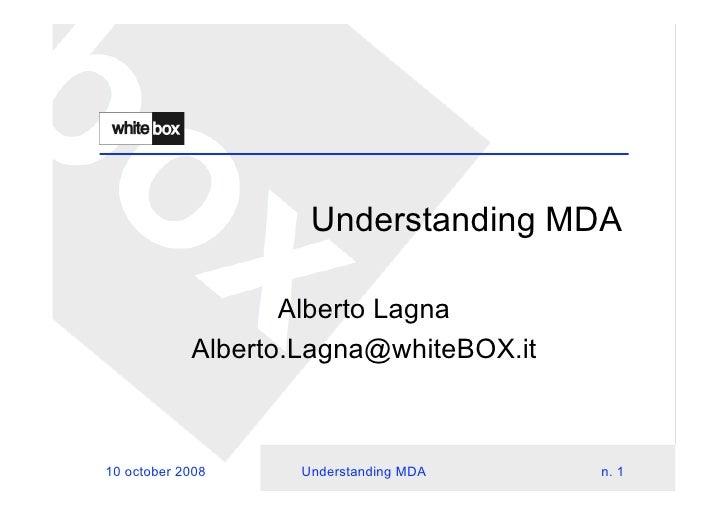 Understanding MDA                     Alberto Lagna             Alberto.Lagna@whiteBOX.it    10 october 2008    Understand...