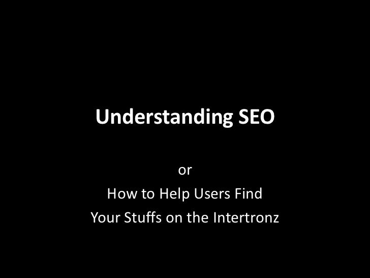 Understanding SEO<br />or<br />How to Help Users Find<br />Your Stuffs on the Intertronz<br />