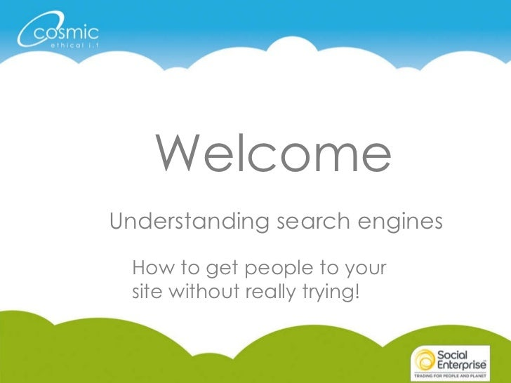 Welcome Understanding search engines How to get people to your site without really trying!
