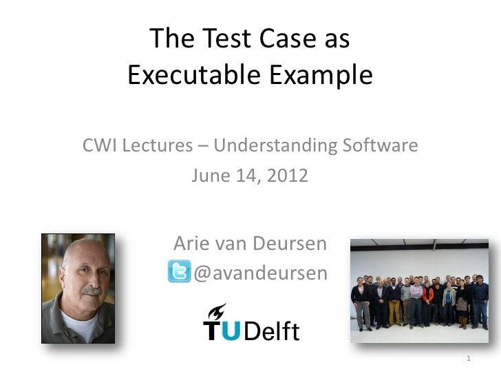 The Test Case as    Executable ExampleCWI Lectures – Understanding Software            June 14, 2012          Arie van Deu...