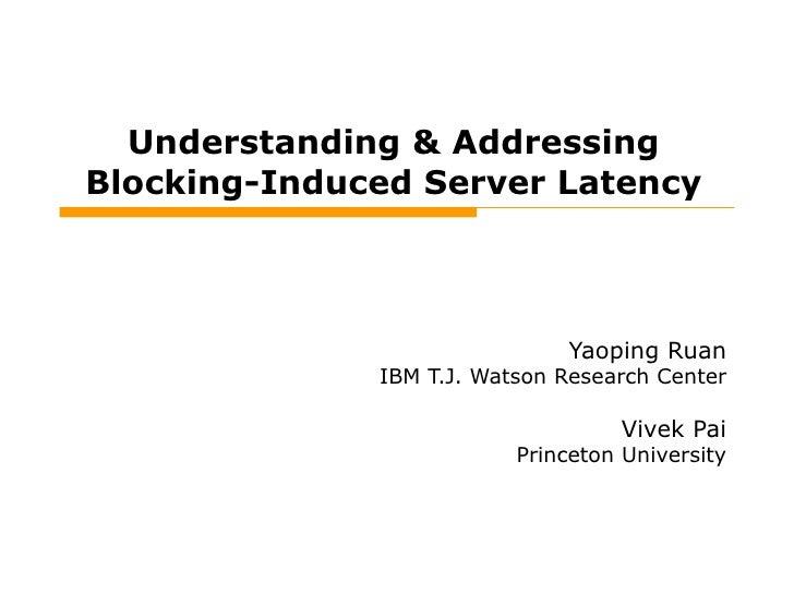 Understanding & Addressing Blocking-Induced Server Latency Yaoping Ruan IBM T.J. Watson Research Center Vivek Pai Princeto...