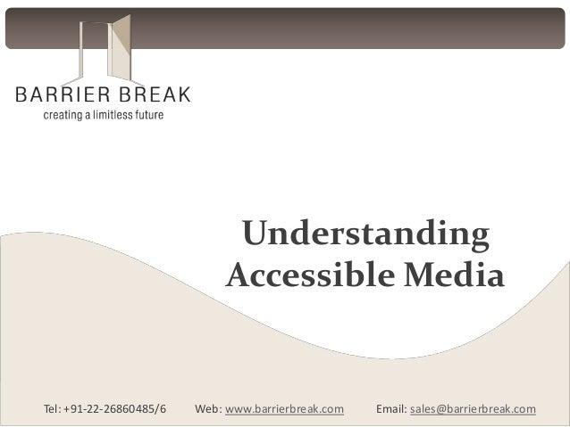 Tel: +91-22-26860485/6 Web: www.barrierbreak.com Email: sales@barrierbreak.com Understanding Accessible Media