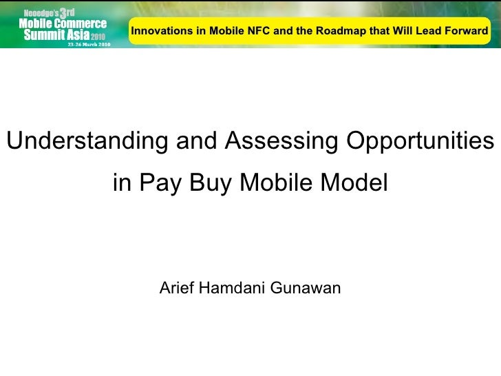 Understanding and Assessing Opportunities in Pay Buy Mobile Model Arief Hamdani Gunawan Innovations in Mobile NFC and the ...