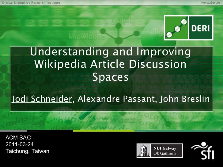 Understanding and Improving Wikipedia Article Discussion Spaces Jodi Schneider , Alexandre Passant, John Breslin ACM SAC 2...