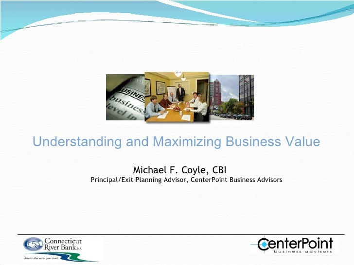 Understanding and Maximizing Business Value Michael F. Coyle, CBI Principal/Exit Planning Advisor, CenterPoint Business Ad...