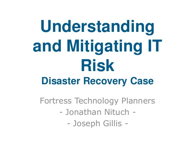 Understanding and Mitigating IT Risk Disaster Recovery Case Fortress Technology Planners - Jonathan Nituch - Joseph Gillis...
