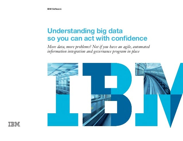 IBM Software Understanding big data so you can act with confidence More data, more problems? Not if you have an agile, aut...