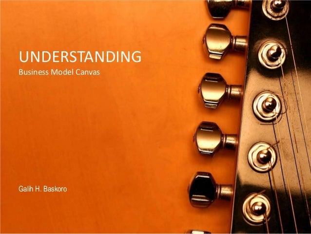 UNDERSTANDING Business Model Canvas  Galih H. Baskoro
