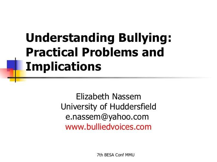 Understanding Bullying: Practical Problems and Implications  Elizabeth Nassem University of Huddersfield e.nassem@yahoo.co...