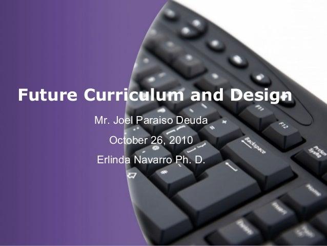Page 1 Future Curriculum and Design Mr. Joel Paraiso Deuda October 26, 2010 Erlinda Navarro Ph. D.