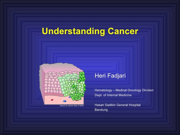 Understanding Cancer              Heri Fadjari            Hematology – Medical Oncology Division           Dept. of Intern...